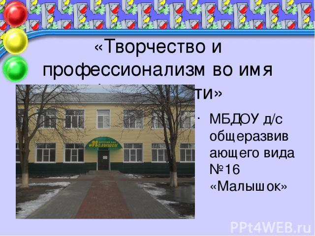 «Творчество и профессионализм во имя безопасности» МБДОУ д/с общеразвивающего вида №16 «Малышок»