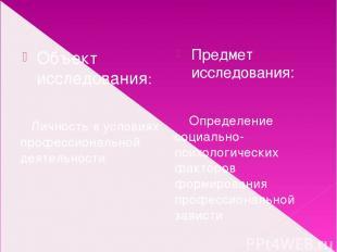 Объект исследования: Личность в условиях профессиональной деятельности Предмет и