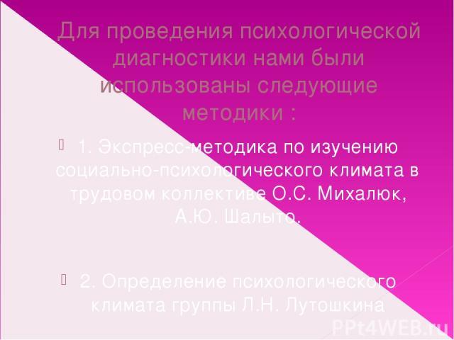 Для проведения психологической диагностики нами были использованы следующие методики : 1. Экспресс-методика по изучению социально-психологического климата в трудовом коллективе О.С. Михалюк, А.Ю. Шалыто. 2. Определение психологического климата групп…