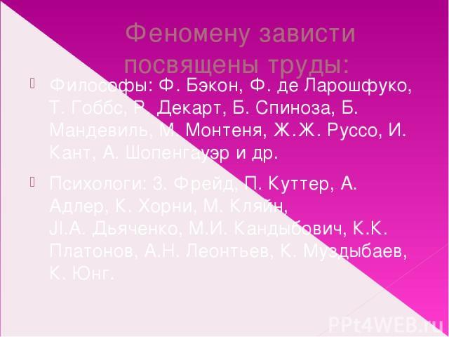Феномену зависти посвящены труды: Философы: Ф.Бэкон, Ф. де Ларошфуко, Т. Гоббс, Р.Декарт, Б. Спиноза, Б. Мандевиль, М. Монтеня, Ж.Ж.Руссо, И. Кант, А. Шопенгауэр и др. Психологи: 3. Фрейд, П. Куттер, А. Адлер, К. Хорни, М. Кляйн, JI.A.Дьяченко, …