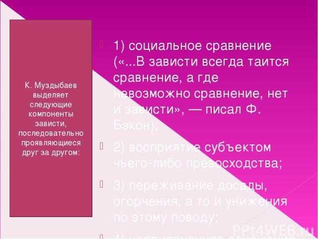 К. Муздыбаев выделяет следующие компоненты зависти, последовательно проявляющиеся друг за другом: 1) социальное сравнение («...В зависти всегда таится сравнение, а где невозможно сравнение, нет и зависти», — писал Ф. Бэкон); 2) восприятие субъектом …