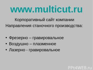 www.multicut.ru Корпоративный сайт компании Направления станочного производства: