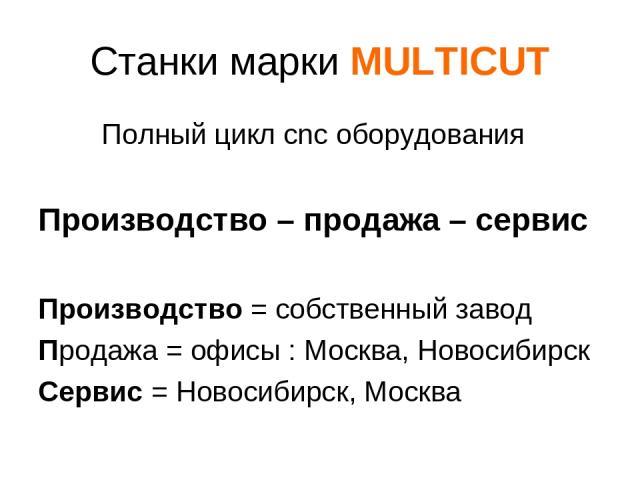 Станки марки MULTICUT Полный цикл cnc оборудования Производство – продажа – сервис Производство = собственный завод Продажа = офисы : Москва, Новосибирск Сервис = Новосибирск, Москва