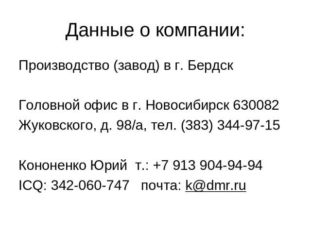 Данные о компании: Производство (завод) в г. Бердск Головной офис в г. Новосибирск 630082 Жуковского, д. 98/а, тел. (383) 344-97-15 Кононенко Юрий т.: +7 913 904-94-94 ICQ: 342-060-747 почта: k@dmr.ru