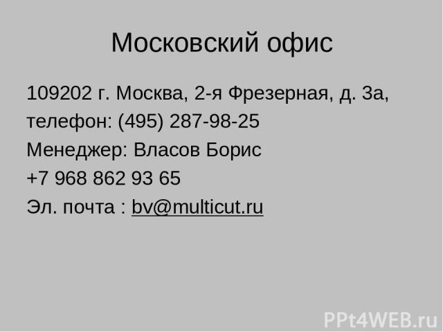 Московский офис 109202 г. Москва, 2-я Фрезерная, д. 3а, телефон: (495) 287-98-25 Менеджер: Власов Борис +7 968 862 93 65 Эл. почта : bv@multicut.ru