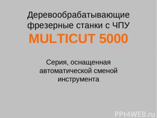 Деревообрабатывающие фрезерные станки с ЧПУ MULTICUT 5000 Cерия, оснащенная авто