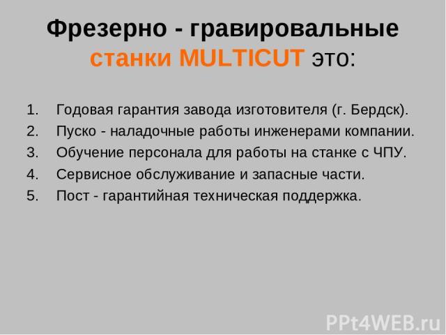 Фрезерно - гравировальные станки MULTICUT это: Годовая гарантия завода изготовителя (г. Бердск). Пуско - наладочные работы инженерами компании. Обучение персонала для работы на станке с ЧПУ. Сервисное обслуживание и запасные части. Пост - гарантийна…