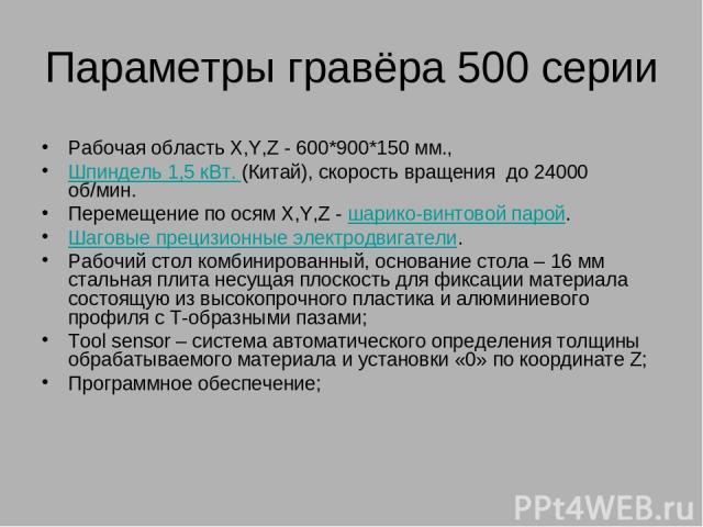 Параметры гравёра 500 серии Рабочая область X,Y,Z - 600*900*150 мм., Шпиндель 1,5 кВт.(Китай), скорость вращения до 24000 об/мин. Перемещение по осям X,Y,Z -шарико-винтовой парой. Шаговые прецизионные электродвигатели. Рабочий стол комбинированны…