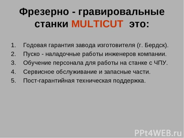Фрезерно - гравировальные станки MULTICUT это: Годовая гарантия завода изготовителя (г. Бердск). Пуско - наладочные работы инженеров компании. Обучение персонала для работы на станке с ЧПУ. Сервисное обслуживание и запасные части. Пост-гарантийная …
