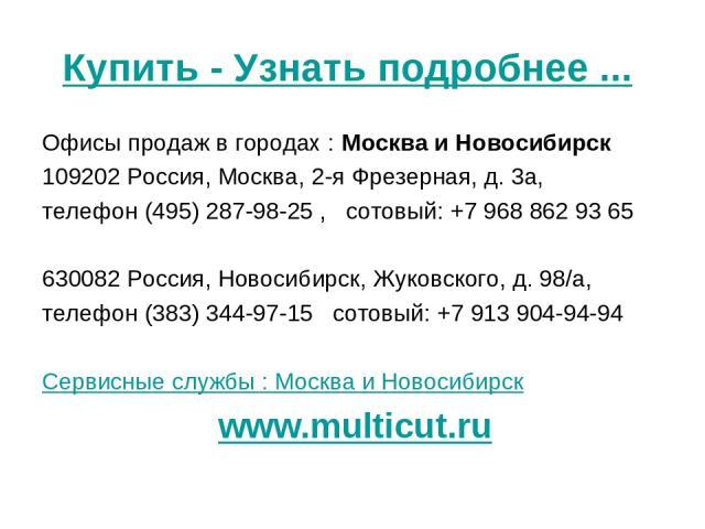 Купить - Узнать подробнее ... Офисы продаж в городах : Москва и Новосибирск 109202 Россия, Москва, 2-я Фрезерная, д. 3а, телефон (495) 287-98-25 , сотовый: +7 968 862 93 65 630082 Россия, Новосибирск, Жуковского, д. 98/а, телефон (383) 344-97-15 …