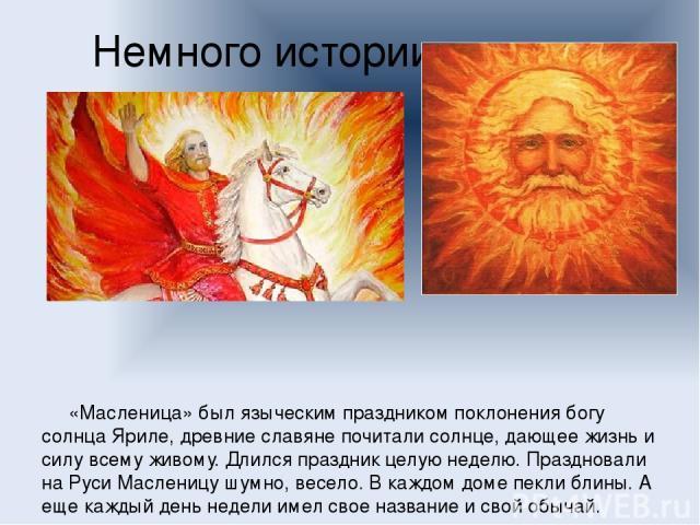 Немного истории  «Масленица» был языческим праздником поклонения богу солнца Яриле, древние славяне почитали солнце, дающее жизнь и силу всему живому. Длился праздник целую неделю. Праздновали на Руси Масленицу шумно, весело. В каждом доме пекли бл…