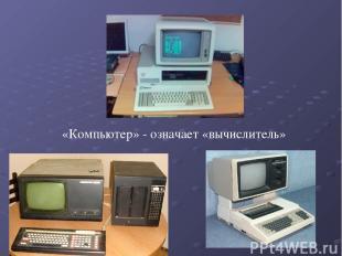 «Компьютер» - означает «вычислитель»