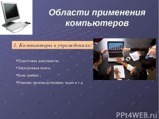 Области применения компьютеров 1. Компьютеры в учреждениях: Подготовка документо