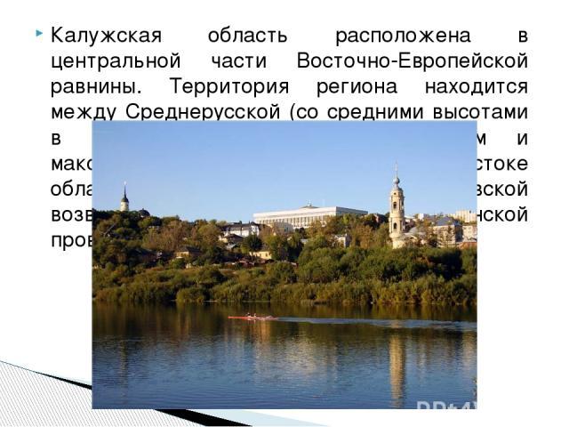 Калужская область расположена в центральной части Восточно-Европейской равнины. Территория региона находится между Среднерусской (со средними высотами в пределах региона выше 200 м и максимальной отметкой 275 м на юго-востоке области), Смоленско-Мос…