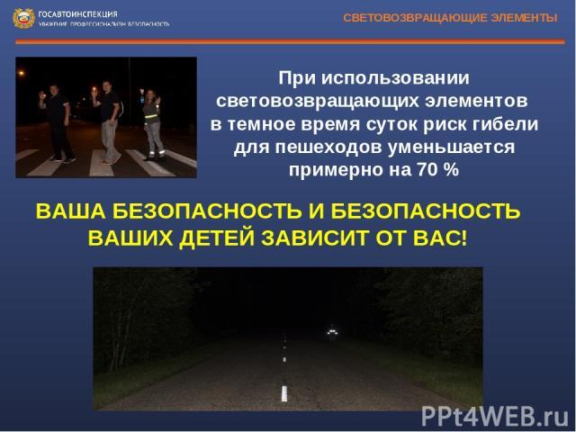 СВЕТОВОЗВРАЩАЮЩИЕ ЭЛЕМЕНТЫ ВАША БЕЗОПАСНОСТЬ И БЕЗОПАСНОСТЬ ВАШИХ ДЕТЕЙ ЗАВИСИТ ОТ ВАС! При использовании световозвращающих элементов в темное время суток риск гибели для пешеходов уменьшается примерно на 70%