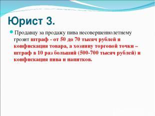 Юрист 3. Продавцу за продажу пива несовершеннолетнему грозит штраф - от 50 до 70