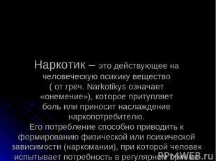 Наркотик – это действующее на человеческую психику вещество ( от греч. Narkotiky