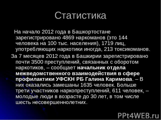 Статистика На начало 2012 года в Башкортостане зарегистрировано 4869 наркоманов (это 144 человека на 100 тыс. населения), 1719 лиц, употребляющих наркотики иногда, 213 токсикоманов. За 7 месяцев 2012 года в Башкирии зарегистрировано почти 3500 прест…