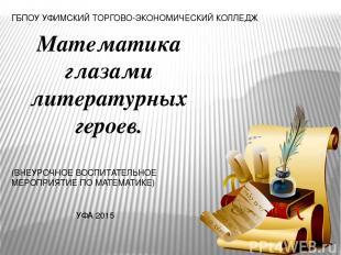 Математика глазами литературных героев. ГБПОУ УФИМСКИЙ ТОРГОВО-ЭКОНОМИЧЕСКИЙ КОЛ