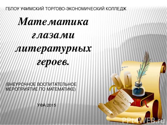 Математика глазами литературных героев. ГБПОУ УФИМСКИЙ ТОРГОВО-ЭКОНОМИЧЕСКИЙ КОЛЛЕДЖ (ВНЕУРОЧНОЕ ВОСПИТАТЕЛЬНОЕ МЕРОПРИЯТИЕ ПО МАТЕМАТИКЕ) УФА 2015