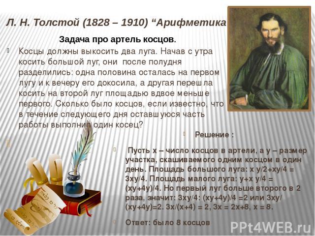 """Л. Н. Толстой (1828 – 1910) """"Арифметика"""" Решение : Пусть x – число косцов в артели, а y – размер участка, скашиваемого одним косцом в один день. Площадь большого луга: x y/2+xy/4 = 3xy/4. Площадь малого луга: y+x y/4 = (xy+4y)/4. Но первый луг больш…"""