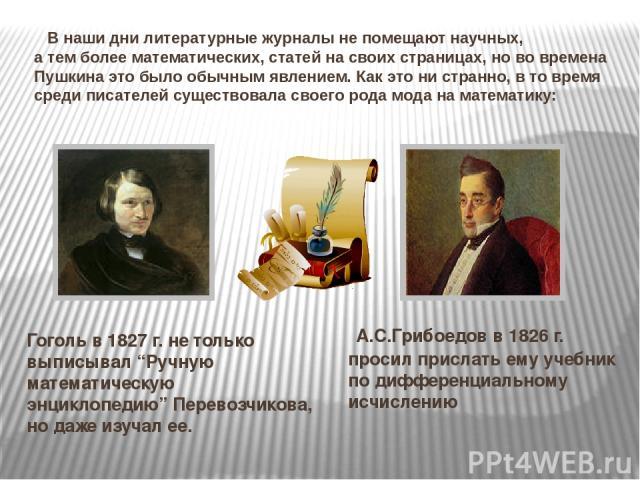 В наши дни литературные журналы не помещают научных, а тем более математических, статей на своих страницах, но во времена Пушкина это было обычным явлением. Как это ни странно, в то время среди писателей существовала своего рода мода на математику: …