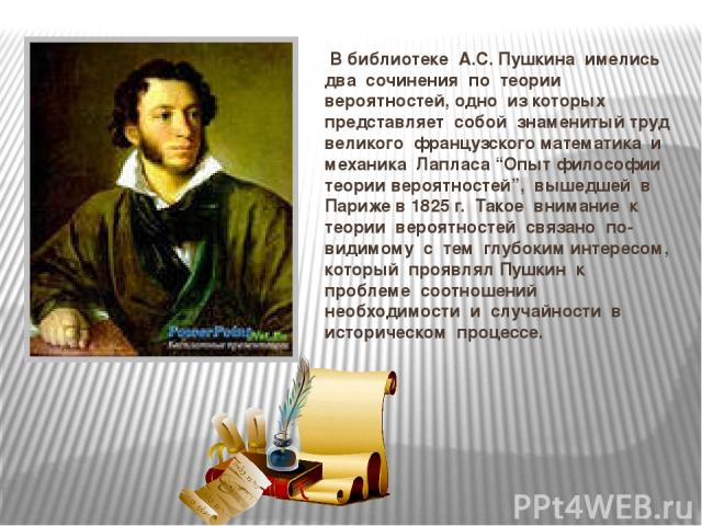 """В библиотеке А.С. Пушкина имелись два сочинения по теории вероятностей, одно из которых представляет собой знаменитый труд великого французского математика и механика Лапласа """"Опыт философии теории вероятностей"""", вышедшей в Париже в 1825 г. Такое вн…"""