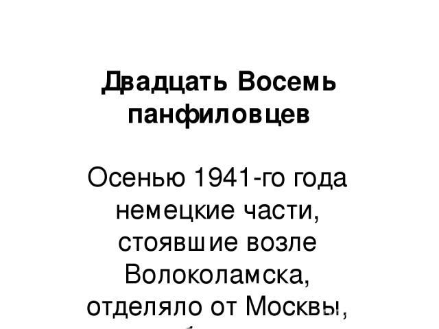 Двадцать Восемь панфиловцев Осенью 1941-го года немецкие части, стоявшие возле Волоколамска, отделяло от Москвы, каких-нибудь, два часа по шоссе. Однако, на этом шоссе стояла 316-я стрелковая дивизия, под командованием генерала И.В. Панфилова. Этот …
