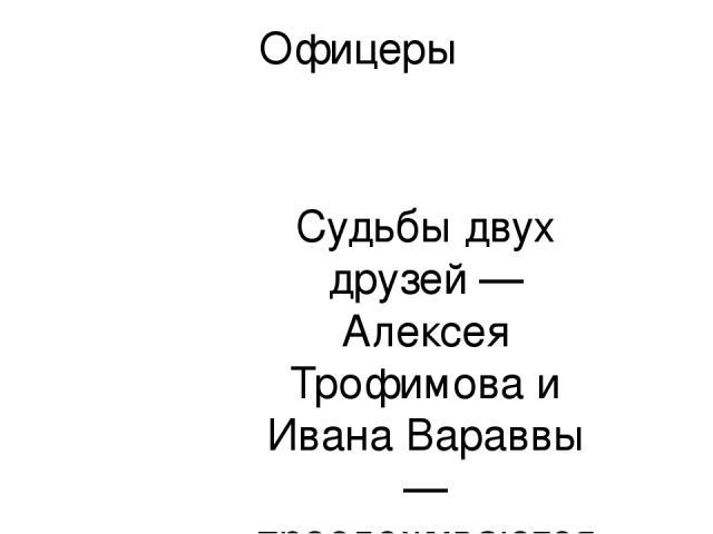 Офицеры Судьбы двух друзей — Алексея Трофимова и Ивана Вараввы — прослеживаются на протяжении многих лет. В 20-е они вместе служили на пограничной заставе, бились с басмачами. Там они, будучи еще совсем молодыми, на всю жизнь запомнили наказ своего …