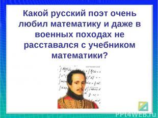 Какой русский поэт очень любил математику и даже в военных походах не расставалс