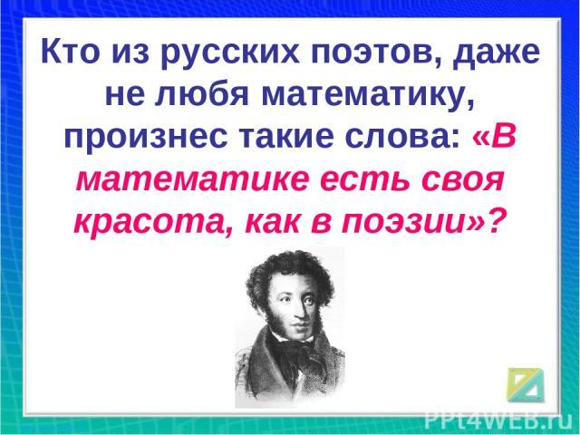 Кто из русских поэтов, даже не любя математику, произнес такие слова: «В математике есть своя красота, как в поэзии»?