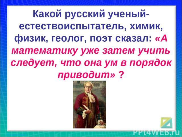 Какой русский ученый-естествоиспытатель, химик, физик, геолог, поэт сказал: «А математику уже затем учить следует, что она ум в порядок приводит» ?