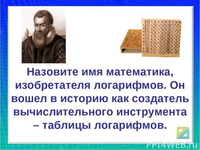 Назовите имя математика, изобретателя логарифмов. Он вошел в историю как создатель вычислительного инструмента – таблицы логарифмов.
