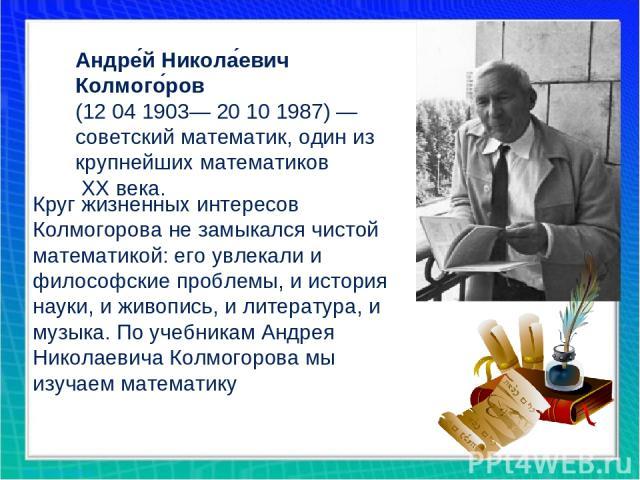 Андре й Никола евич Колмого ров (12041903— 20 10 1987)—советский математик, один из крупнейших математиков ХХ века. Круг жизненных интересов Колмогорова не замыкался чистой математикой: его увлекали и философские проблемы, и история науки, и живо…