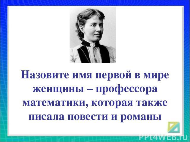Назовите имя первой в мире женщины – профессора математики, которая также писала повести и романы