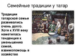 Семейные традиции у татар Традиции татарской семьи развивались очень долго. Хотя