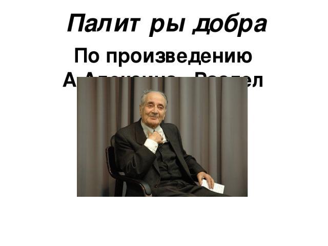 По произведению А.Алексина «Раздел имущества» Палитры добра