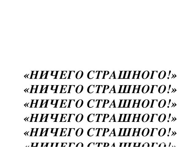 «НИЧЕГО СТРАШНОГО!» «НИЧЕГО СТРАШНОГО!» «НИЧЕГО СТРАШНОГО!» «НИЧЕГО СТРАШНОГО!» «НИЧЕГО СТРАШНОГО!» «НИЧЕГО СТРАШНОГО!» «НИЧЕГО СТРАШНОГО!»