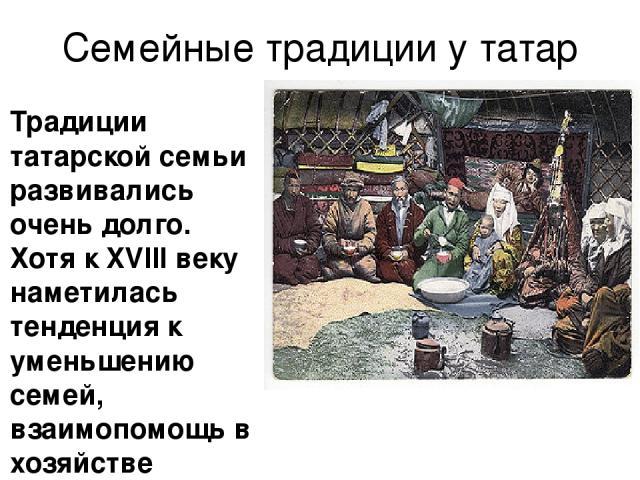 Семейные традиции у татар Традиции татарской семьи развивались очень долго. Хотя к XVIII веку наметилась тенденция к уменьшению семей, взаимопомощь в хозяйстве никуда не делась и все тяготы и радости традиционно делятся на всех членов семьи. Также с…
