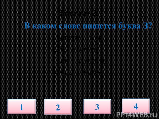 В каком слове пишется буква З? 1) чере…чур 2) …гореть 3) и…тратить 4) и…гнание Задание 2.