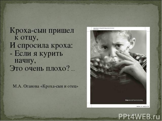Кроха-сын пришел к отцу, И спросила кроха: - Если я курить начну, Это очень плохо? ... М.А. Оганова «Кроха-сын и отец»