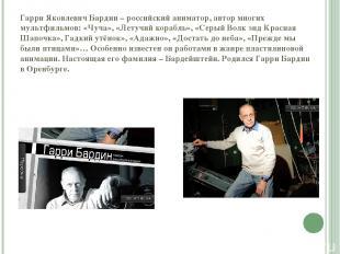 Гарри Яковлевич Бардин – российский аниматор, автор многих мультфильмов: «Чуча»,