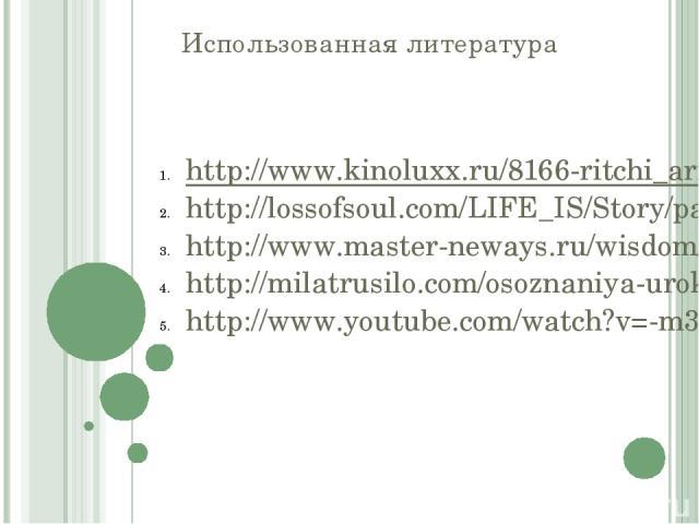 Использованная литература http://www.kinoluxx.ru/8166-ritchi_arri_ardina_onflikt.html http://lossofsoul.com/LIFE_IS/Story/parable.htm http://www.master-neways.ru/wisdom/allegoryaboutpeople/index.html http://milatrusilo.com/osoznaniya-uroki-v-moey-zh…