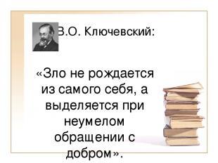 В.О. Ключевский: «Зло не рождается из самого себя, а выделяется при неумелом обр