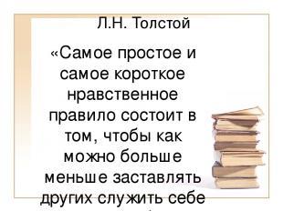 Л.Н. Толстой «Самое простое и самое короткое нравственное правило состоит в том,