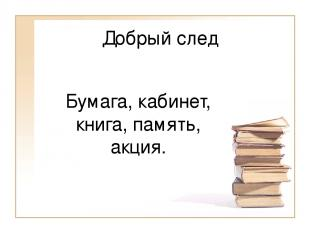 Добрый след Бумага, кабинет, книга, память, акция.