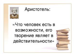 Аристотель: «Что человек есть в возможности, его творение являет в действительно