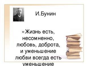 И.Бунин «Жизнь есть, несомненно, любовь, доброта, и уменьшение любви всегда есть