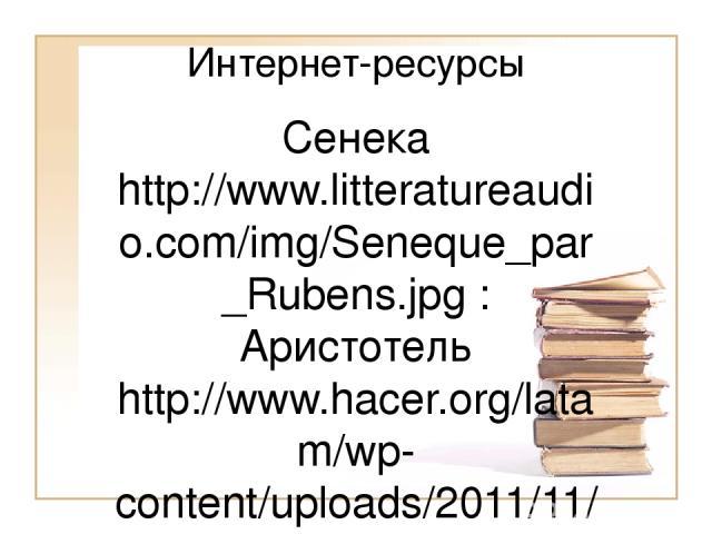 Интернет-ресурсы Сенека http://www.litteratureaudio.com/img/Seneque_par_Rubens.jpg : Аристотель http://www.hacer.org/latam/wp-content/uploads/2011/11/aristoteles2011.jpg : М.Аврелий: http://im3-tub-ru.yandex.net/i?id=474444565-58-72&n=21