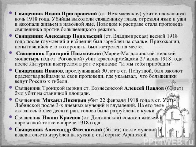 Священник Иоанн Пригоровский(ст. Незамаевская) убит в пасхальную ночь 1918 года. Убийцы выкололи священнику глаза, отрезали язык и уши и закопали живьем в навозной яме. Поводом к расправе стала проповедь священника против большевицкого режима. Свя…